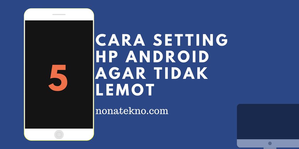 Cara setting HP Android agar Tidak Lemot