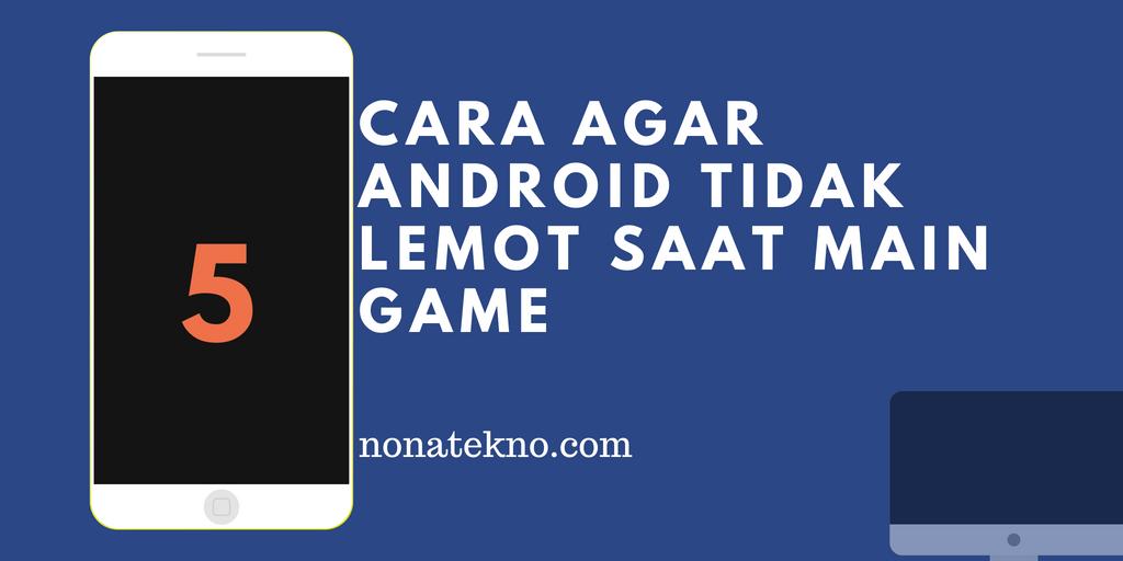 cara agar android tidak lemot saat main game