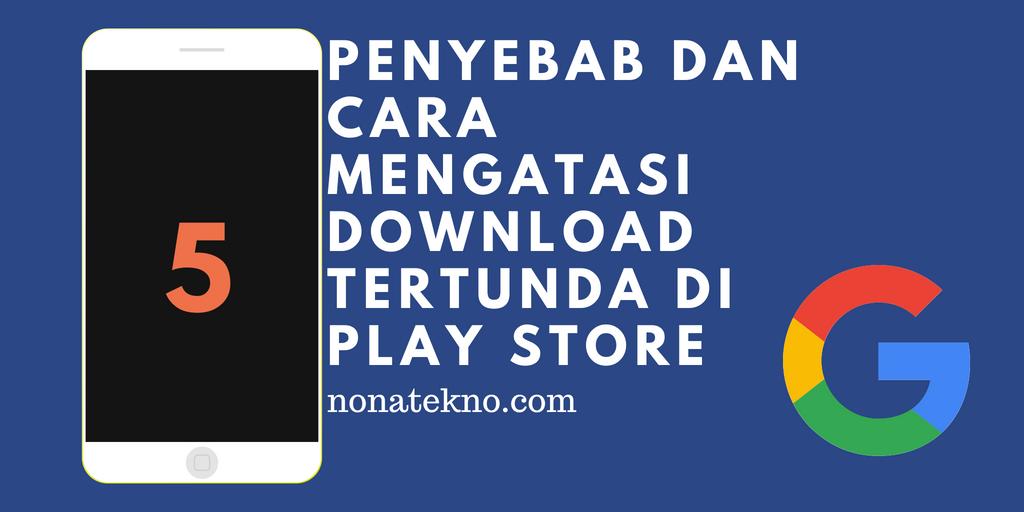 penyebab dan cara mengatasi download tertunda di play store