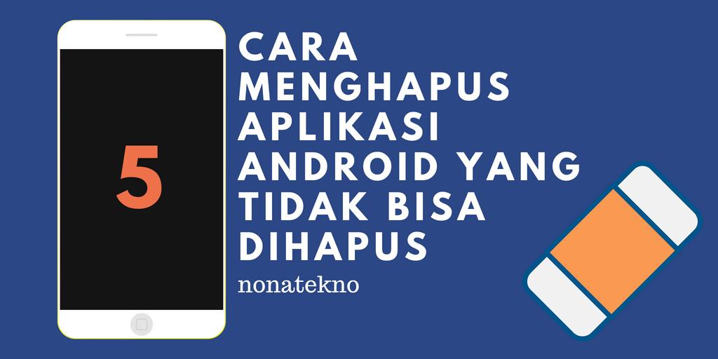 Cara Menghapus Aplikasi Android yang Tidak Bisa Dihapus