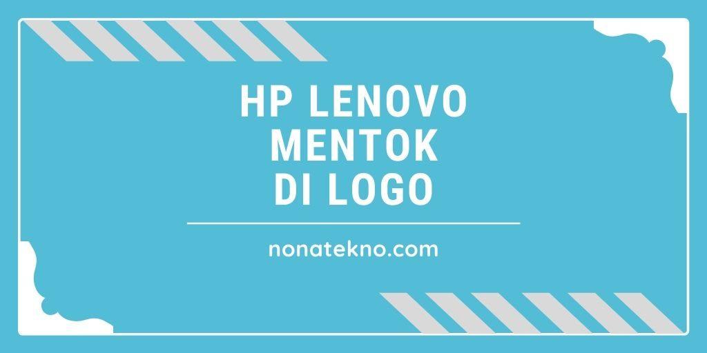 Cara Memperbaiki HP Lenovo yang Mentok di Logo