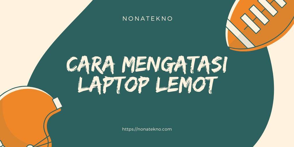 cara mengatasi laptop lemot tanpa instal ulang windows